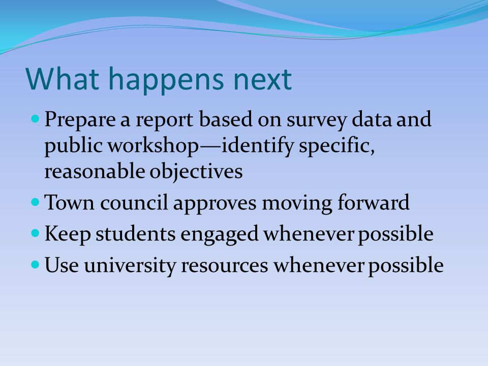 What happens next Prepare a report based on survey data and public workshop—identify specific, reasonable objectives Town council approves moving forward Keep students engaged whenever possible Use university resources whenever possible