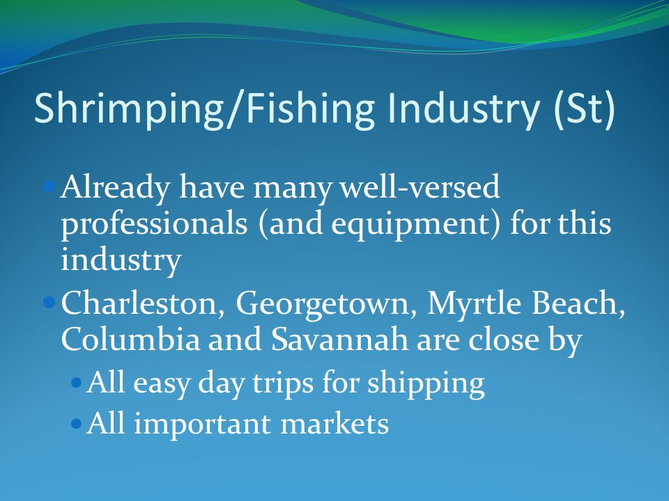 Shrimping/Fishing Industry (St) Already have many well-versed professionals (and equipment) for this industry Charleston, Georgetown, Myrtle Beach, Columbia and Savannah are close by All easy day trips for shipping All important markets