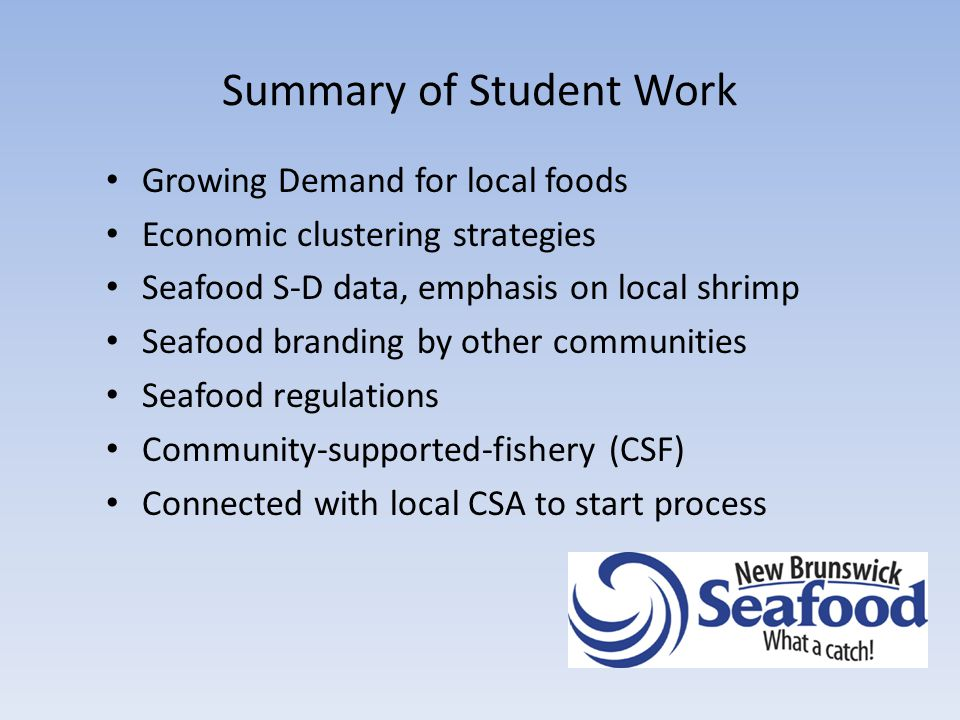Summary of Student Work Growing Demand for local foods Economic clustering strategies Seafood S-D data, emphasis on local shrimp Seafood branding by other communities Seafood regulations Community-supported-fishery (CSF) Connected with local CSA to start process