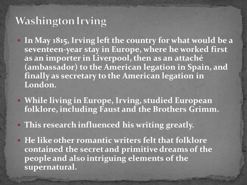 In May 1815, Irving left the country for what would be a seventeen-year stay in Europe, where he worked first as an importer in Liverpool, then as an attaché (ambassador) to the American legation in Spain, and finally as secretary to the American legation in London.