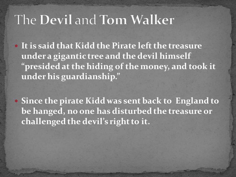 It is said that Kidd the Pirate left the treasure under a gigantic tree and the devil himself presided at the hiding of the money, and took it under his guardianship. Since the pirate Kidd was sent back to England to be hanged, no one has disturbed the treasure or challenged the devil's right to it.