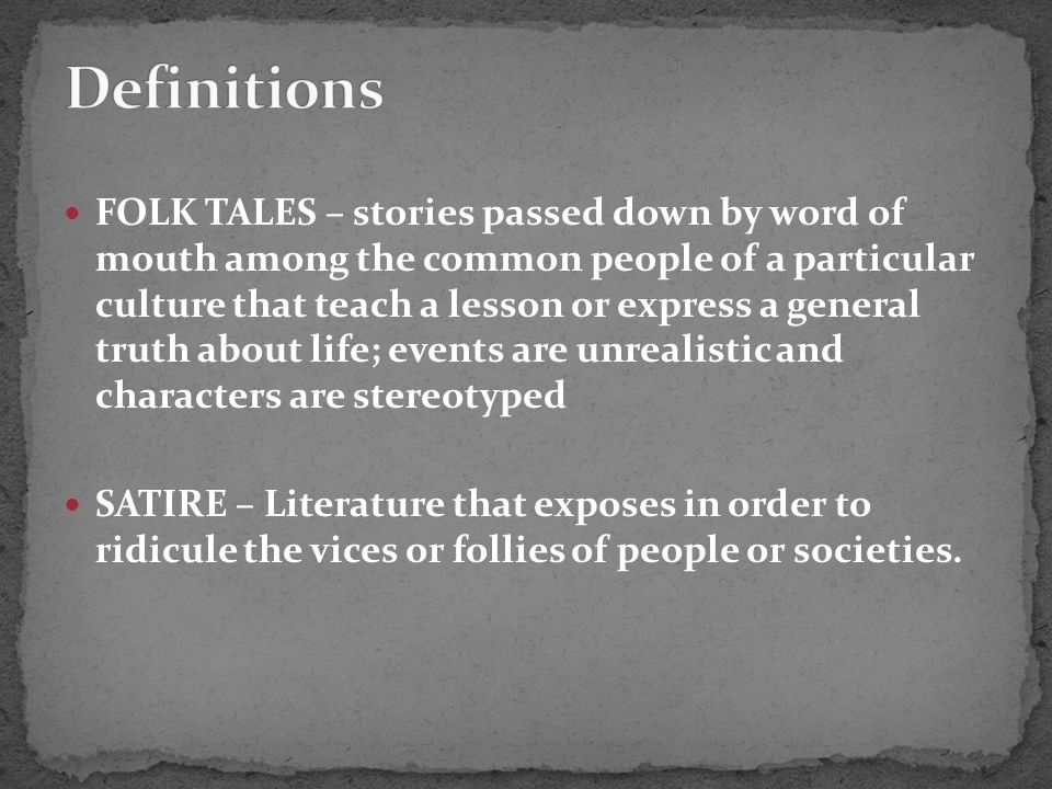 FOLK TALES – stories passed down by word of mouth among the common people of a particular culture that teach a lesson or express a general truth about life; events are unrealistic and characters are stereotyped SATIRE – Literature that exposes in order to ridicule the vices or follies of people or societies.