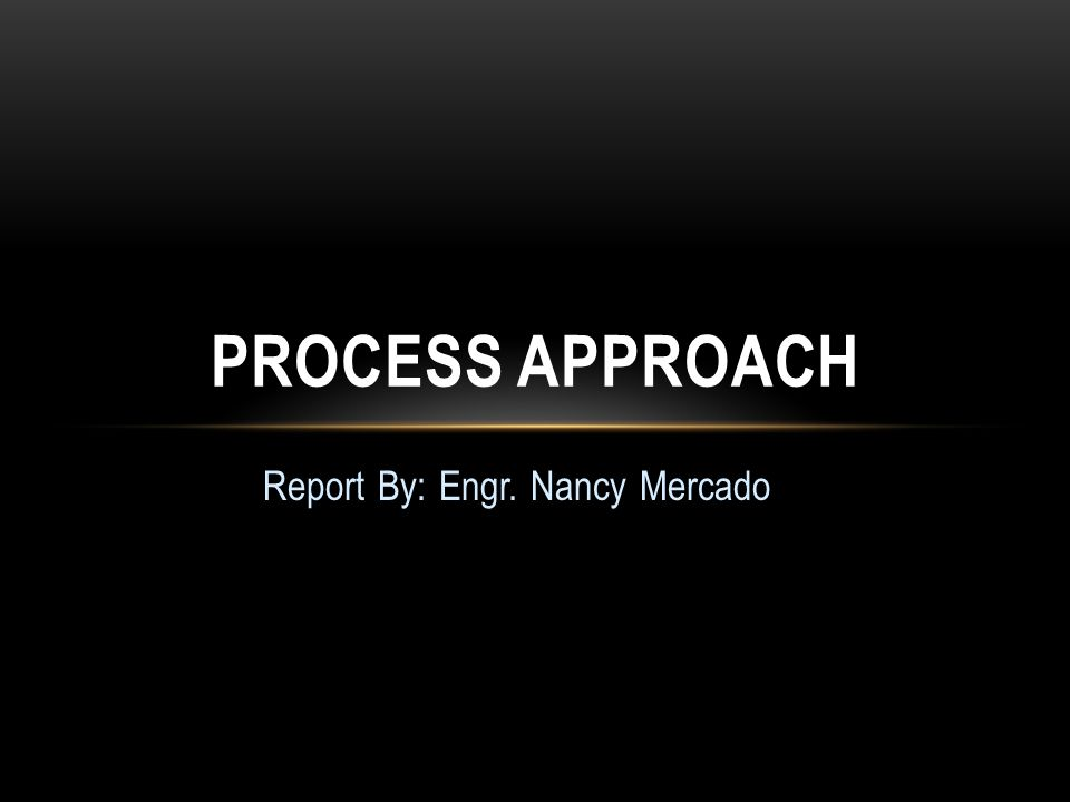 Report By: Engr. Nancy Mercado PROCESS APPROACH