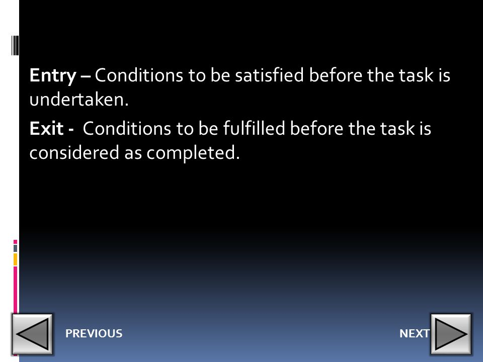 Entry – Conditions to be satisfied before the task is undertaken. Exit - Conditions to be fulfilled before the task is considered as completed. NEXTPR