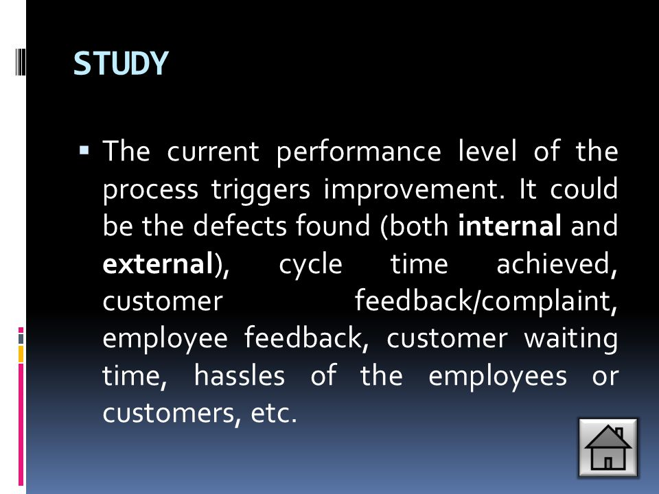 STUDY  The current performance level of the process triggers improvement. It could be the defects found (both internal and external), cycle time achi