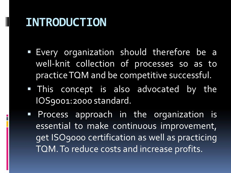 INTRODUCTION  Every organization should therefore be a well-knit collection of processes so as to practice TQM and be competitive successful.  This
