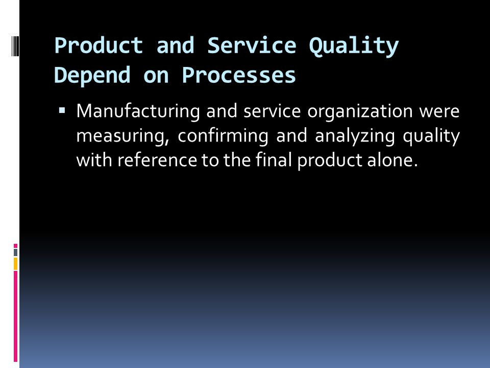Product and Service Quality Depend on Processes  Manufacturing and service organization were measuring, confirming and analyzing quality with referen