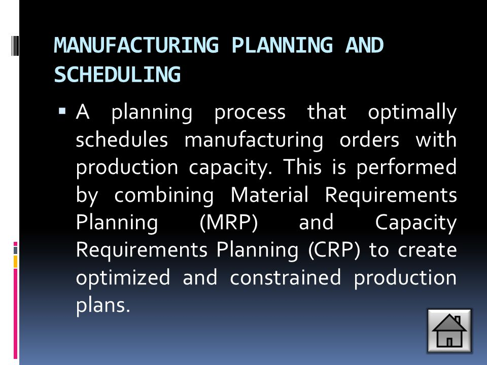 MANUFACTURING PLANNING AND SCHEDULING  A planning process that optimally schedules manufacturing orders with production capacity. This is performed b