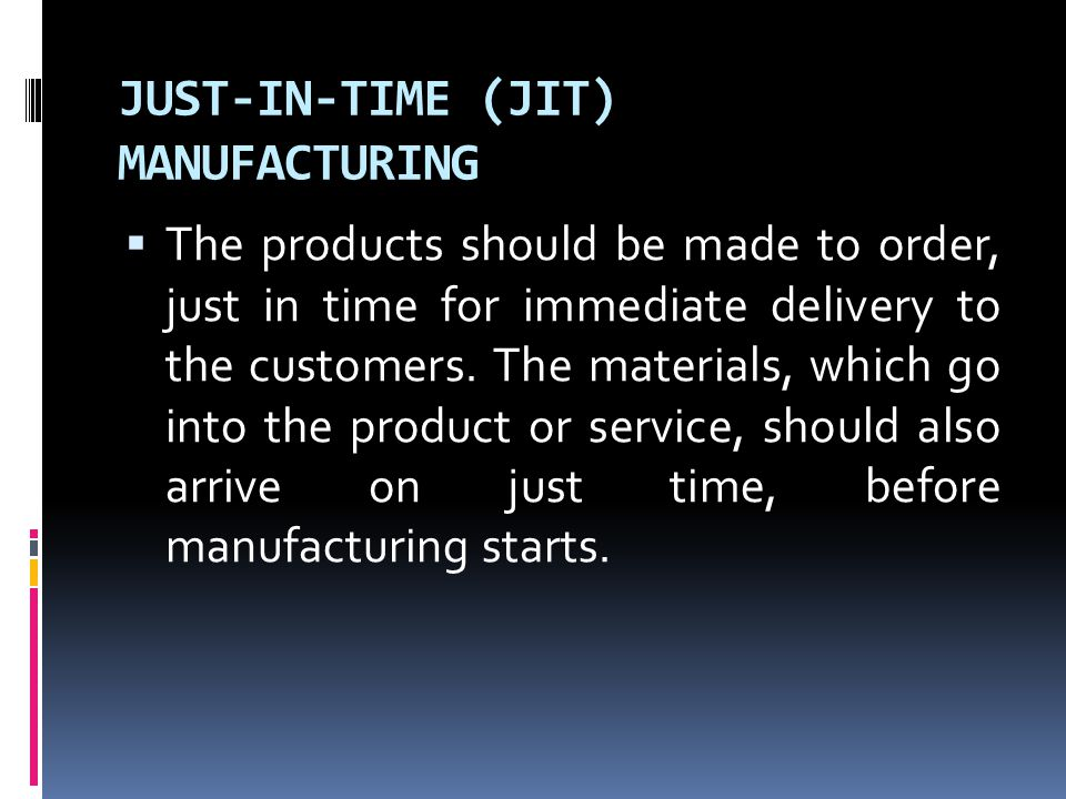JUST-IN-TIME (JIT) MANUFACTURING  The products should be made to order, just in time for immediate delivery to the customers. The materials, which go