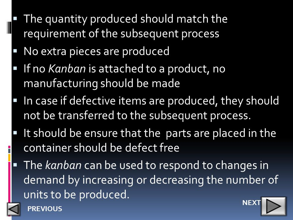  The quantity produced should match the requirement of the subsequent process  No extra pieces are produced  If no Kanban is attached to a product,