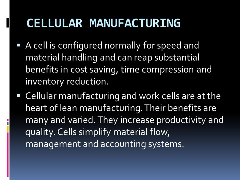 CELLULAR MANUFACTURING  A cell is configured normally for speed and material handling and can reap substantial benefits in cost saving, time compress