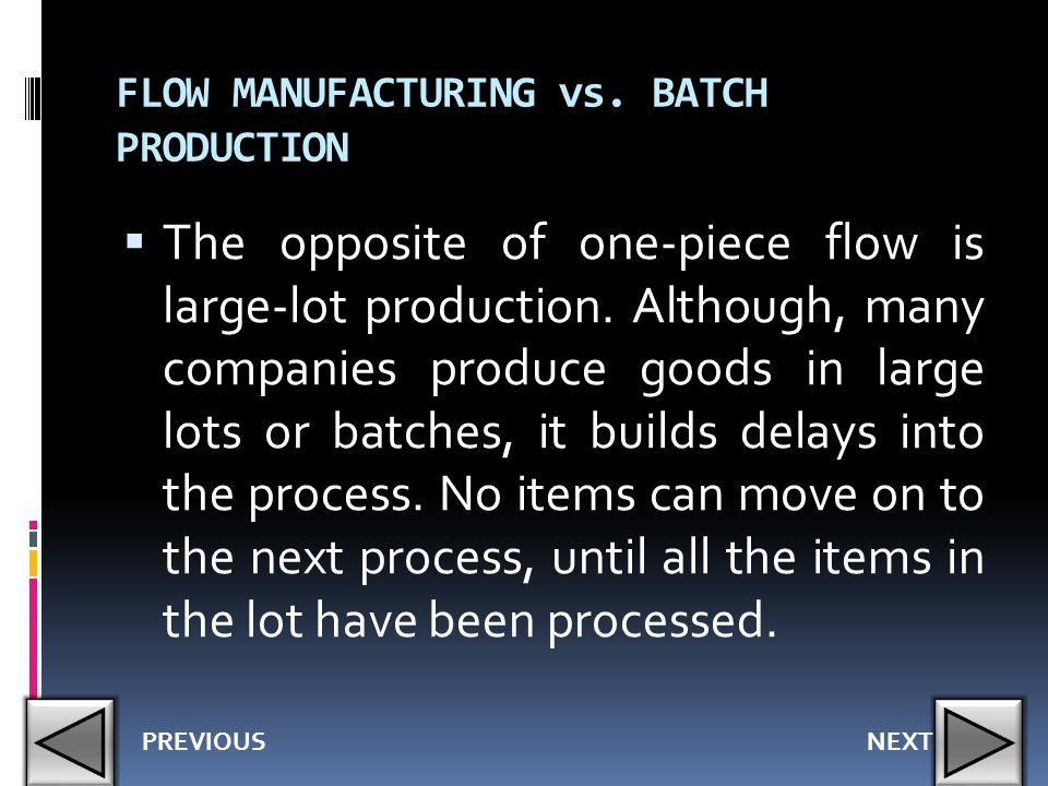 FLOW MANUFACTURING vs. BATCH PRODUCTION  The opposite of one-piece flow is large-lot production. Although, many companies produce goods in large lots