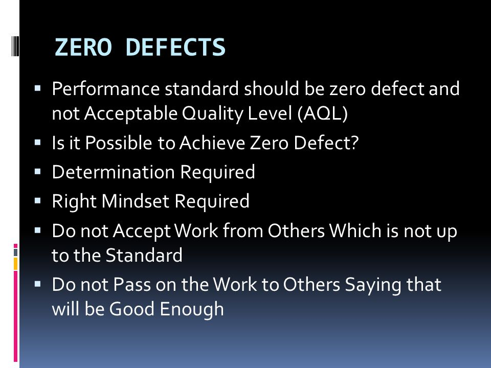 ZERO DEFECTS  Performance standard should be zero defect and not Acceptable Quality Level (AQL)  Is it Possible to Achieve Zero Defect?  Determinat
