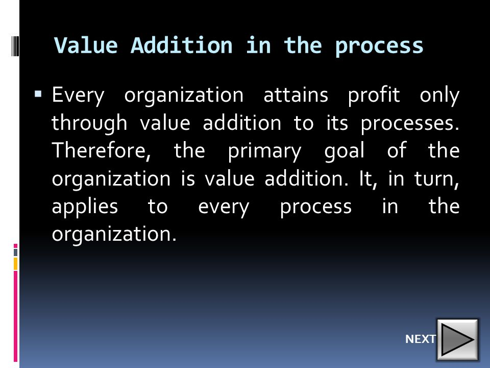 Value Addition in the process  Every organization attains profit only through value addition to its processes. Therefore, the primary goal of the org