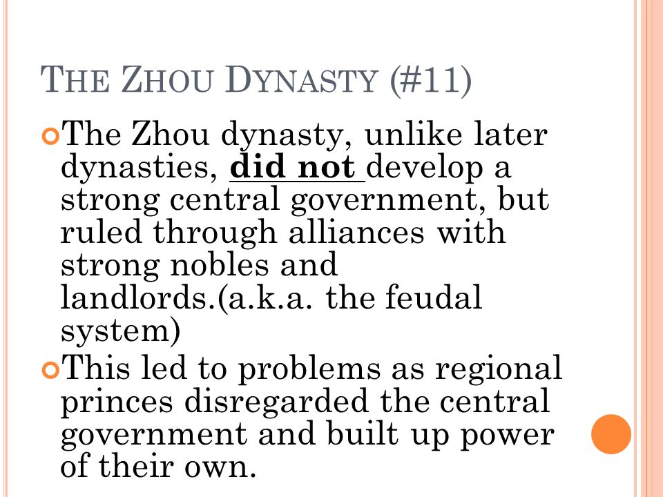 T HE Z HOU D YNASTY (#11) The Zhou dynasty, unlike later dynasties, did not develop a strong central government, but ruled through alliances with strong nobles and landlords.(a.k.a.