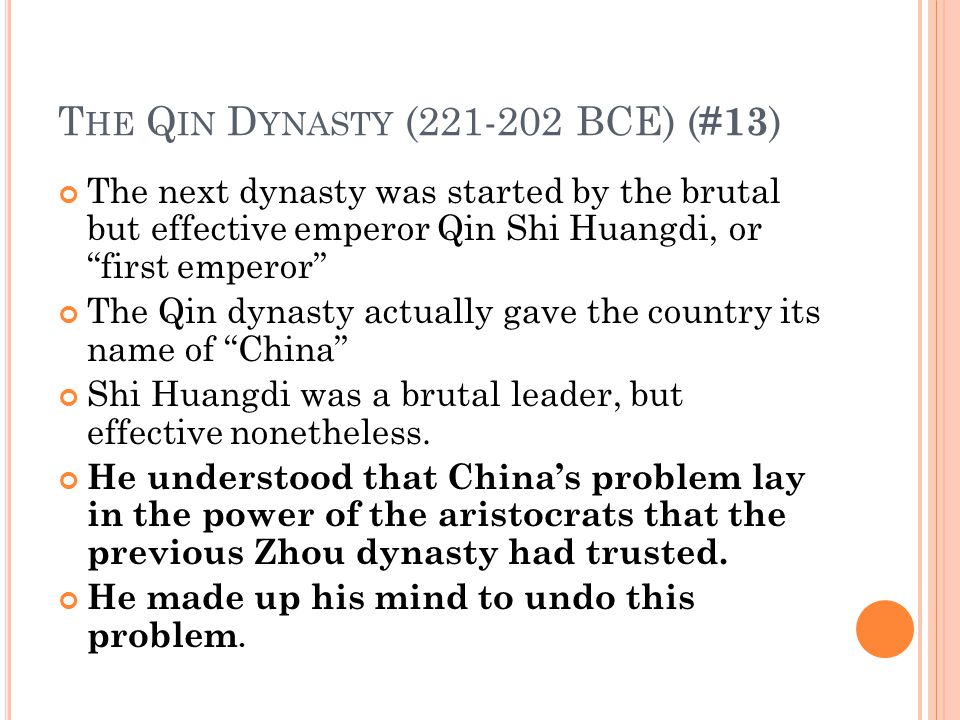 T HE Q IN D YNASTY (221-202 BCE) ( #13 ) The next dynasty was started by the brutal but effective emperor Qin Shi Huangdi, or first emperor The Qin dynasty actually gave the country its name of China Shi Huangdi was a brutal leader, but effective nonetheless.