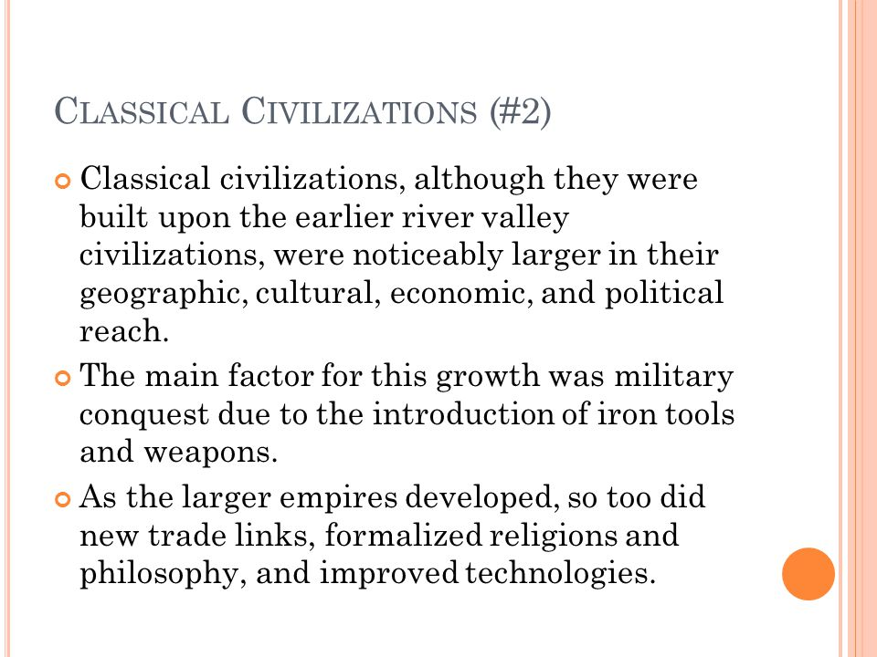C LASSICAL C IVILIZATIONS (#2) Classical civilizations, although they were built upon the earlier river valley civilizations, were noticeably larger in their geographic, cultural, economic, and political reach.