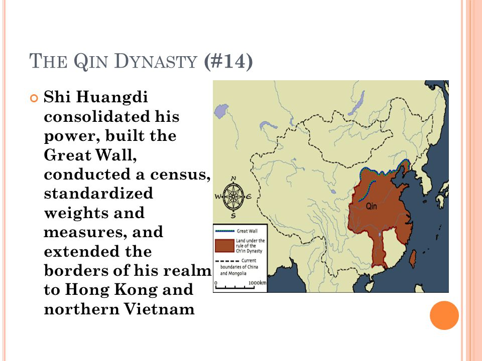 T HE Q IN D YNASTY (#14) Shi Huangdi consolidated his power, built the Great Wall, conducted a census, standardized weights and measures, and extended the borders of his realm to Hong Kong and northern Vietnam