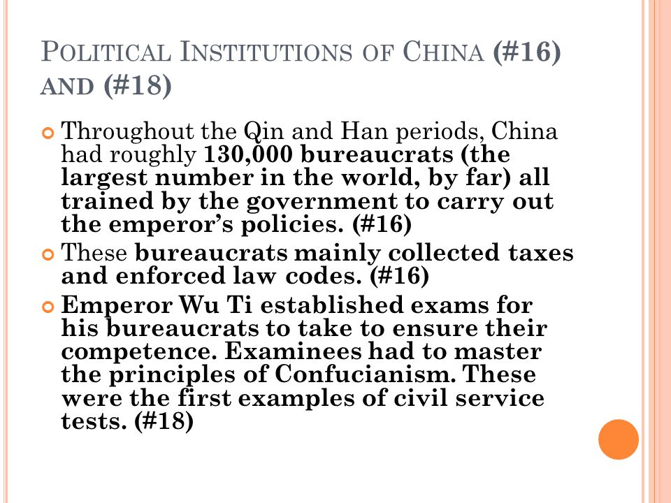 P OLITICAL I NSTITUTIONS OF C HINA (#16) AND (#18) Throughout the Qin and Han periods, China had roughly 130,000 bureaucrats (the largest number in the world, by far) all trained by the government to carry out the emperor's policies.