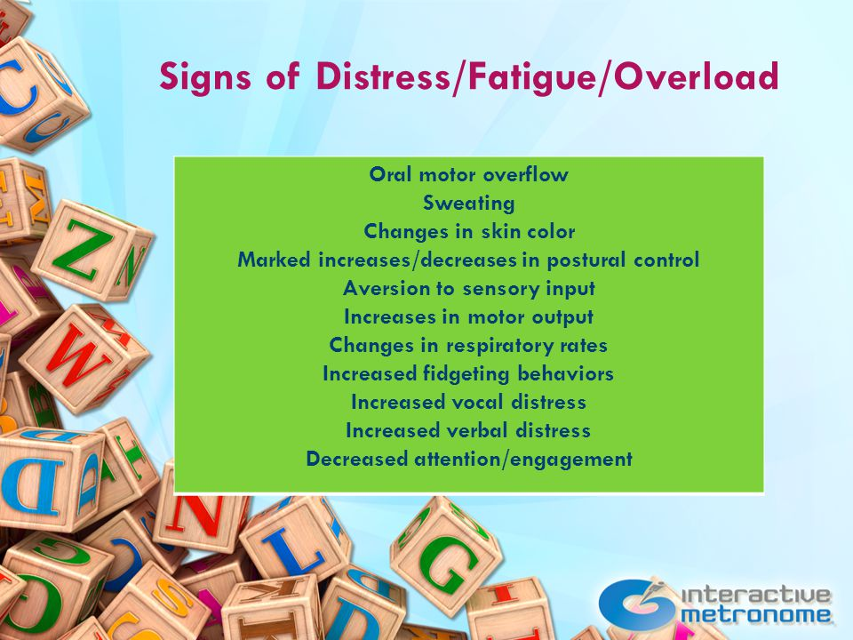 Signs of Distress/Fatigue/Overload Oral motor overflow Sweating Changes in skin color Marked increases/decreases in postural control Aversion to sensory input Increases in motor output Changes in respiratory rates Increased fidgeting behaviors Increased vocal distress Increased verbal distress Decreased attention/engagement