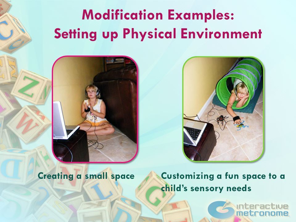 Modification Examples: Setting up Physical Environment Creating a small spaceCustomizing a fun space to a child's sensory needs