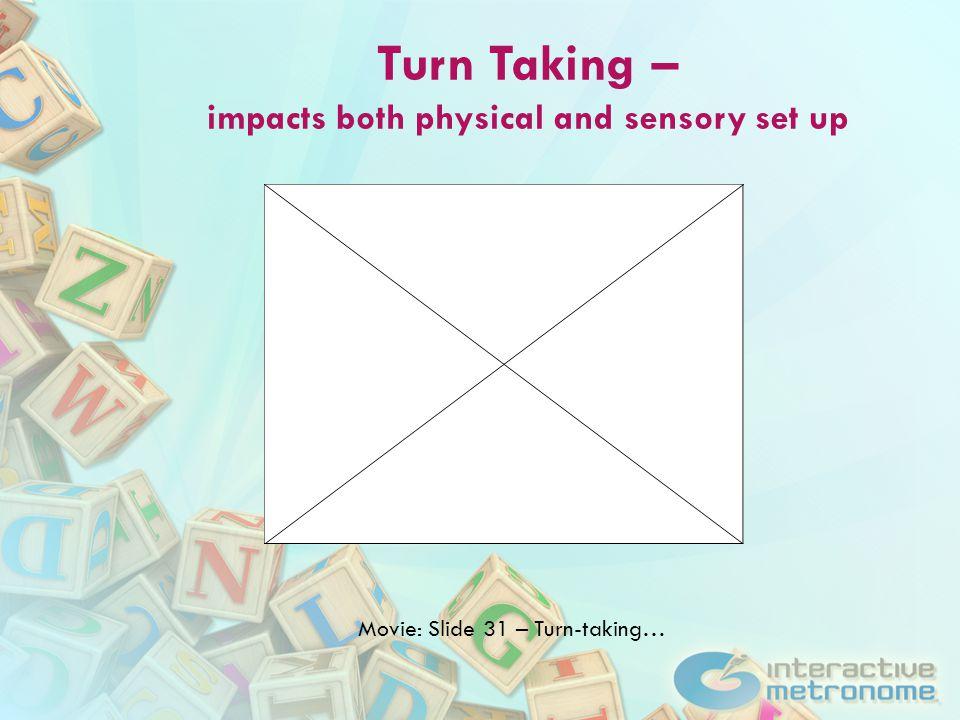 Turn Taking – impacts both physical and sensory set up Movie: Slide 31 – Turn-taking…