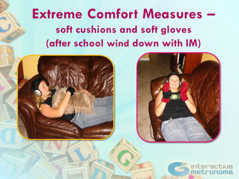 Extreme Comfort Measures – soft cushions and soft gloves (after school wind down with IM)