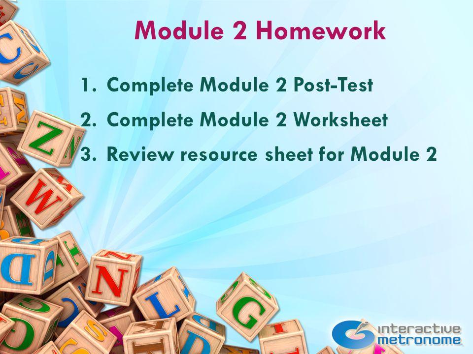 Module 2 Homework 1.Complete Module 2 Post-Test 2.Complete Module 2 Worksheet 3.Review resource sheet for Module 2