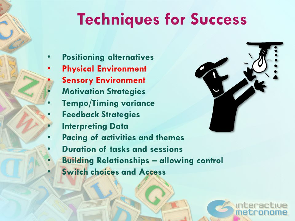 Techniques for Success Positioning alternatives Physical Environment Sensory Environment Motivation Strategies Tempo/Timing variance Feedback Strategies Interpreting Data Pacing of activities and themes Duration of tasks and sessions Building Relationships – allowing control Switch choices and Access