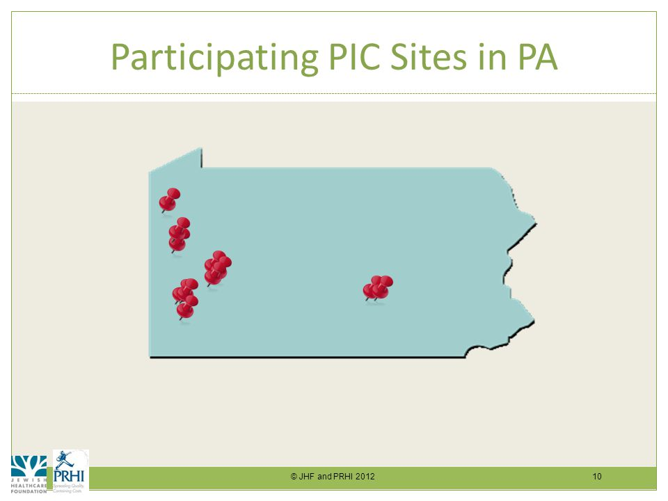 © JHF and PRHI 2012 10 Participating PIC Sites in PA