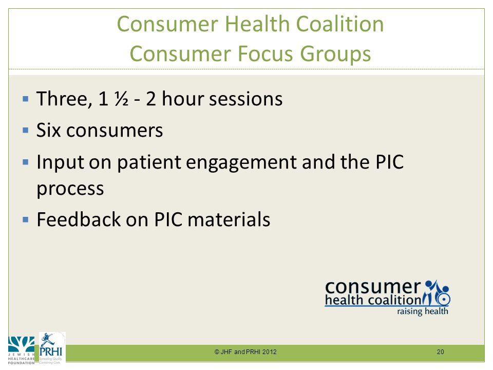 © JHF and PRHI 2012 20 Consumer Health Coalition Consumer Focus Groups  Three, 1 ½ - 2 hour sessions  Six consumers  Input on patient engagement and the PIC process  Feedback on PIC materials