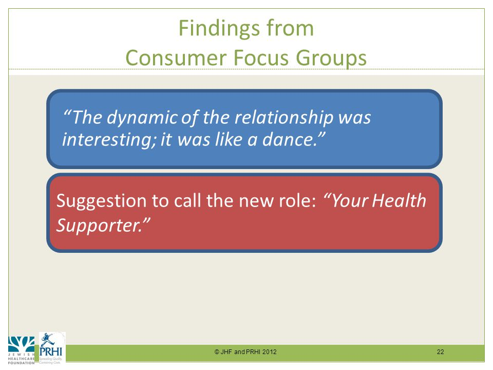 © JHF and PRHI 2012 22 Findings from Consumer Focus Groups The dynamic of the relationship was interesting; it was like a dance. Suggestion to call the new role: Your Health Supporter.