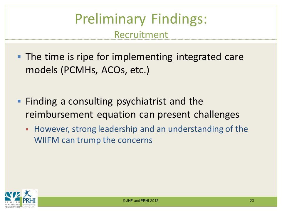 © JHF and PRHI 2012 23 Preliminary Findings: Recruitment  The time is ripe for implementing integrated care models (PCMHs, ACOs, etc.)  Finding a consulting psychiatrist and the reimbursement equation can present challenges  However, strong leadership and an understanding of the WIIFM can trump the concerns