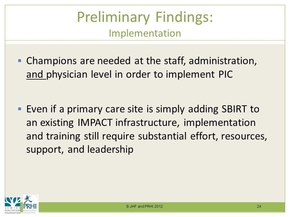 © JHF and PRHI 2012 24 Preliminary Findings: Implementation  Champions are needed at the staff, administration, and physician level in order to implement PIC  Even if a primary care site is simply adding SBIRT to an existing IMPACT infrastructure, implementation and training still require substantial effort, resources, support, and leadership
