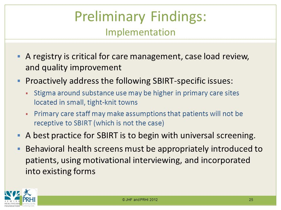 © JHF and PRHI 2012 25 Preliminary Findings: Implementation  A registry is critical for care management, case load review, and quality improvement  Proactively address the following SBIRT-specific issues:  Stigma around substance use may be higher in primary care sites located in small, tight-knit towns  Primary care staff may make assumptions that patients will not be receptive to SBIRT (which is not the case)  A best practice for SBIRT is to begin with universal screening.
