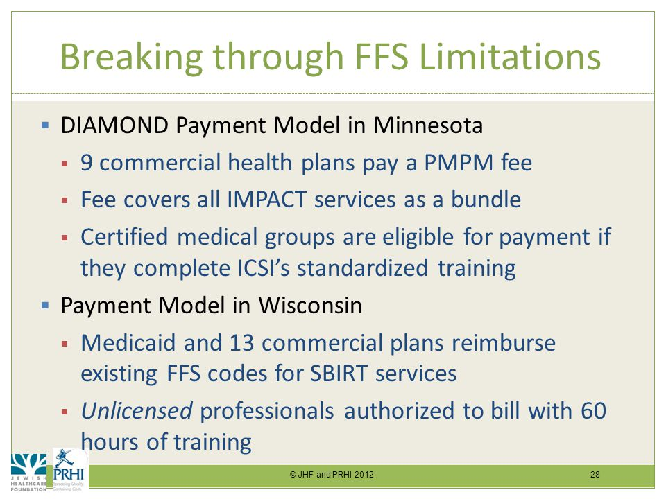 © JHF and PRHI 2012 28 Breaking through FFS Limitations  DIAMOND Payment Model in Minnesota  9 commercial health plans pay a PMPM fee  Fee covers all IMPACT services as a bundle  Certified medical groups are eligible for payment if they complete ICSI's standardized training  Payment Model in Wisconsin  Medicaid and 13 commercial plans reimburse existing FFS codes for SBIRT services  Unlicensed professionals authorized to bill with 60 hours of training