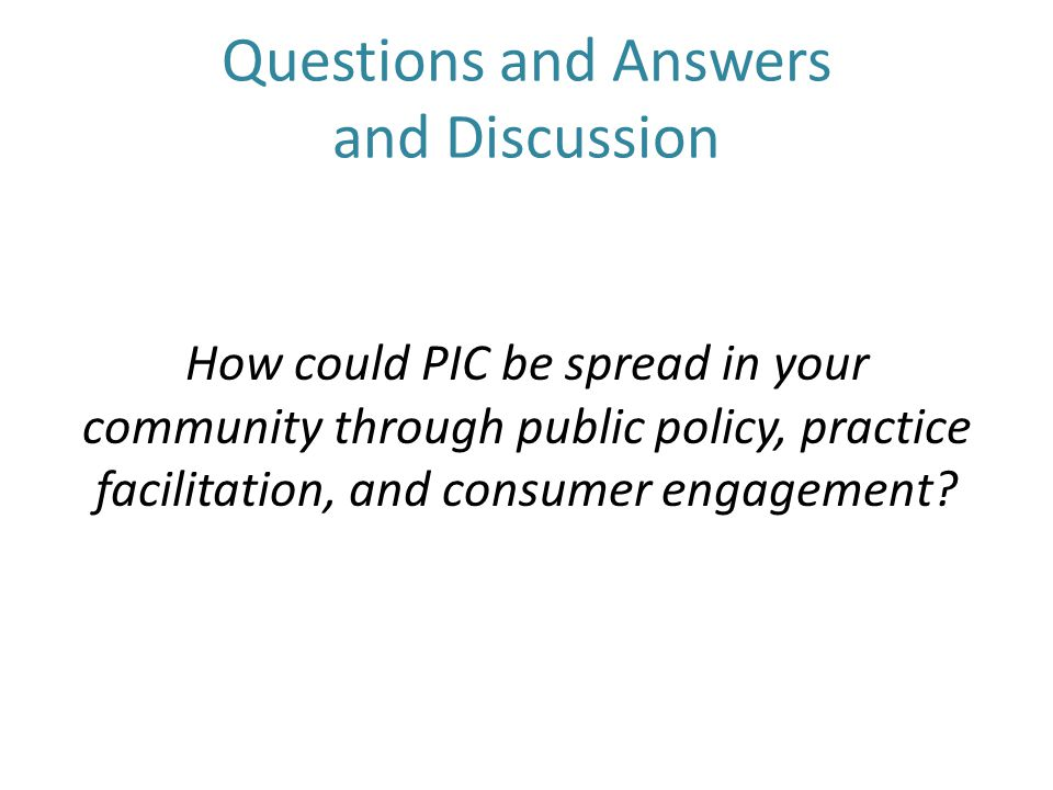 Questions and Answers and Discussion How could PIC be spread in your community through public policy, practice facilitation, and consumer engagement?