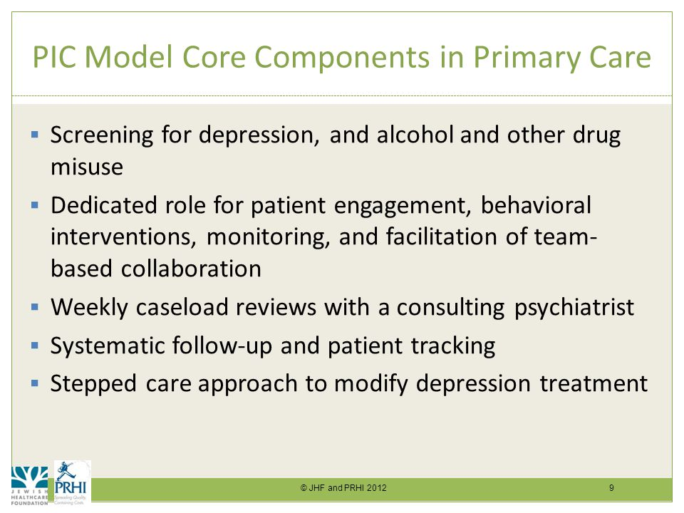 © JHF and PRHI 2012 9 PIC Model Core Components in Primary Care  Screening for depression, and alcohol and other drug misuse  Dedicated role for patient engagement, behavioral interventions, monitoring, and facilitation of team- based collaboration  Weekly caseload reviews with a consulting psychiatrist  Systematic follow-up and patient tracking  Stepped care approach to modify depression treatment