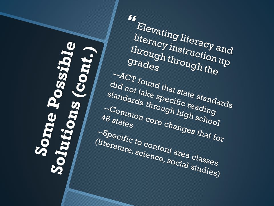 Some Possible Solutions (cont.) Some Possible Solutions (cont.)  Elevating literacy and literacy instruction up through through the grades -- ACT found that state standards did not take specific reading standards through high school --Common core changes that for 46 states --Specific to content area classes (literature, science, social studies)
