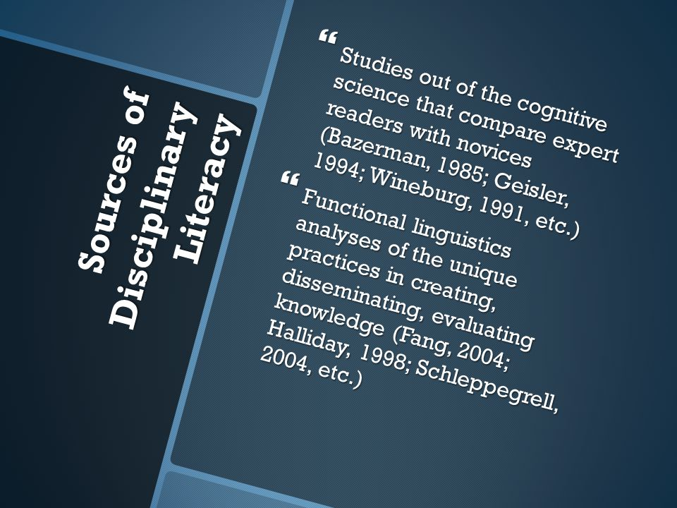 Sources of Disciplinary Literacy  Studies out of the cognitive science that compare expert readers with novices (Bazerman, 1985; Geisler, 1994; Wineburg, 1991, etc.)  Functional linguistics analyses of the unique practices in creating, disseminating, evaluating knowledge (Fang, 2004; Halliday, 1998; Schleppegrell, 2004, etc.)