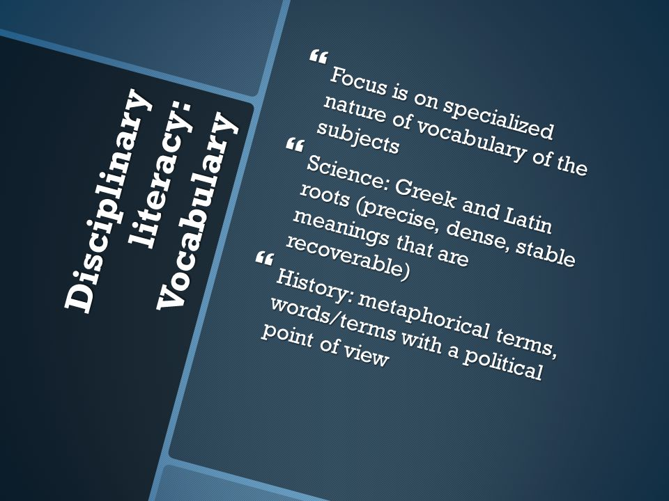 Disciplinary literacy: Vocabulary  Focus is on specialized nature of vocabulary of the subjects  Science: Greek and Latin roots (precise, dense, stable meanings that are recoverable)  History: metaphorical terms, words/terms with a political point of view