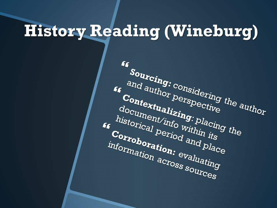 History Reading (Wineburg)  Sourcing: considering the author and author perspective  Contextualizing: placing the document/info within its historical period and place  Corroboration: evaluating information across sources