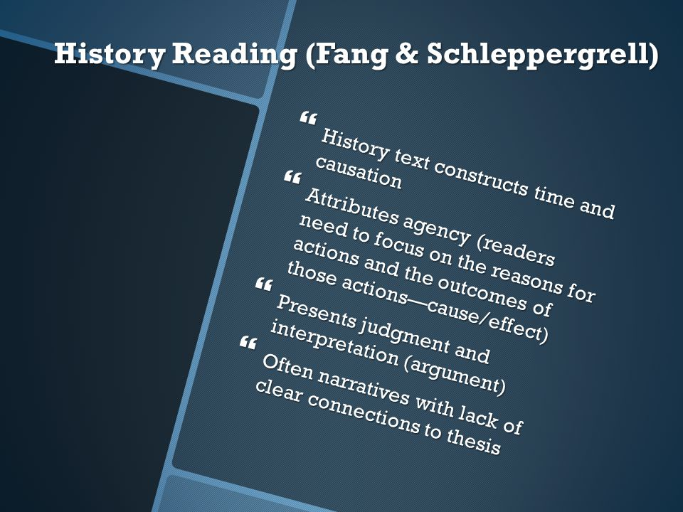 History Reading (Fang & Schleppergrell)  History text constructs time and causation  Attributes agency (readers need to focus on the reasons for act