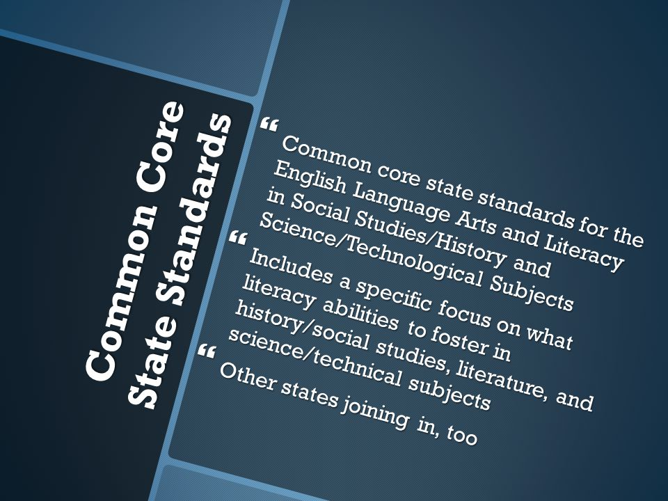 Common Core State Standards  Common core state standards for the English Language Arts and Literacy in Social Studies/History and Science/Technological Subjects  Includes a specific focus on what literacy abilities to foster in history/social studies, literature, and science/technical subjects  Other states joining in, too