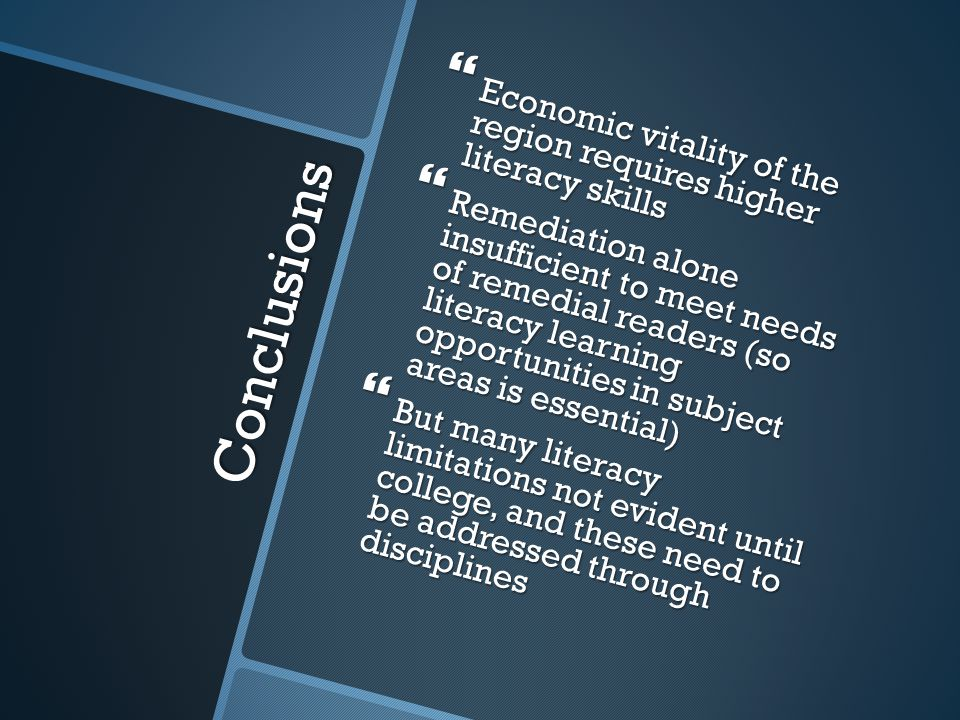 Conclusions  Economic vitality of the region requires higher literacy skills  Remediation alone insufficient to meet needs of remedial readers (so literacy learning opportunities in subject areas is essential)  But many literacy limitations not evident until college, and these need to be addressed through disciplines