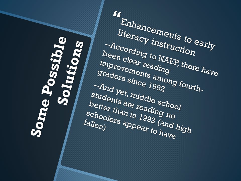 Some Possible Solutions Some Possible Solutions  Enhancements to early literacy instruction --According to NAEP, there have been clear reading improv