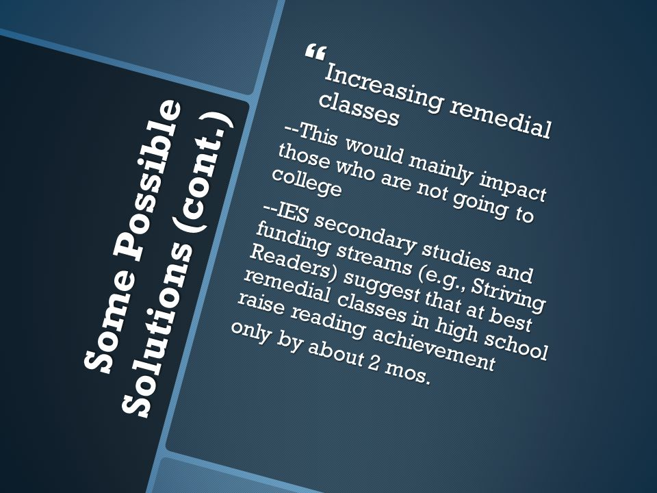 Some Possible Solutions (cont.) Some Possible Solutions (cont.)  Increasing remedial classes --This would mainly impact those who are not going to college --IES secondary studies and funding streams (e.g., Striving Readers) suggest that at best remedial classes in high school raise reading achievement only by about 2 mos.