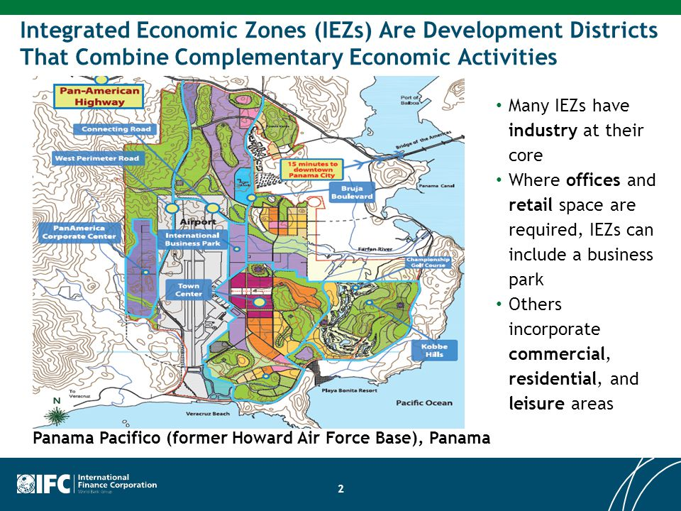 2 Integrated Economic Zones (IEZs) Are Development Districts That Combine Complementary Economic Activities Many IEZs have industry at their core Where offices and retail space are required, IEZs can include a business park Others incorporate commercial, residential, and leisure areas Panama Pacifico (former Howard Air Force Base), Panama