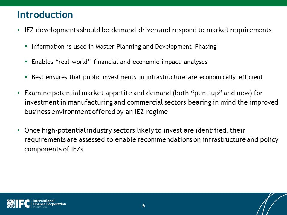 6 Introduction IEZ developments should be demand-driven and respond to market requirements  Information is used in Master Planning and Development Phasing  Enables real-world financial and economic-impact analyses  Best ensures that public investments in infrastructure are economically efficient Examine potential market appetite and demand (both pent-up and new) for investment in manufacturing and commercial sectors bearing in mind the improved business environment offered by an IEZ regime Once high-potential industry sectors likely to invest are identified, their requirements are assessed to enable recommendations on infrastructure and policy components of IEZs