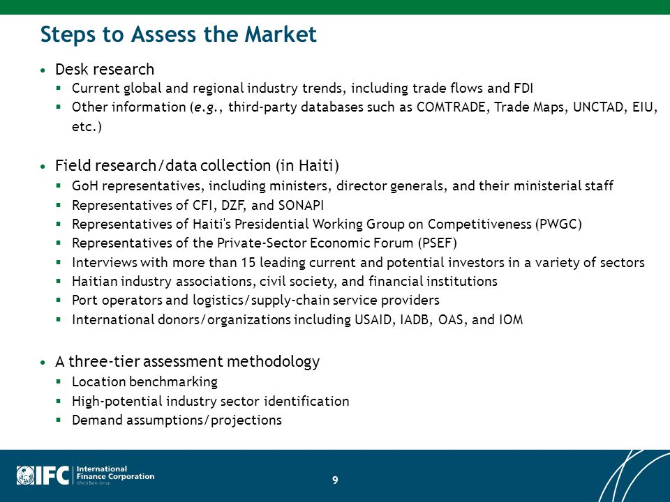 Steps to Assess the Market Desk research  Current global and regional industry trends, including trade flows and FDI  Other information (e.g., third-party databases such as COMTRADE, Trade Maps, UNCTAD, EIU, etc.) Field research/data collection (in Haiti)  GoH representatives, including ministers, director generals, and their ministerial staff  Representatives of CFI, DZF, and SONAPI  Representatives of Haiti s Presidential Working Group on Competitiveness (PWGC)  Representatives of the Private-Sector Economic Forum (PSEF)  Interviews with more than 15 leading current and potential investors in a variety of sectors  Haitian industry associations, civil society, and financial institutions  Port operators and logistics/supply-chain service providers  International donors/organizations including USAID, IADB, OAS, and IOM A three-tier assessment methodology  Location benchmarking  High-potential industry sector identification  Demand assumptions/projections 9
